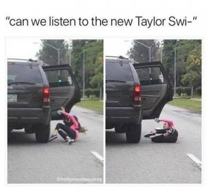 """Can we listen to the new Taylor Swi-"""