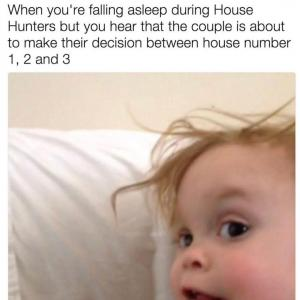 When you're falling asleep during House Hunters but you hear that the couple is about to make their decision between house number 1,2 and 3