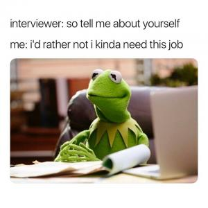 Interviewer: So tell me about yourself  Me: I'd rather not I kinda need this job