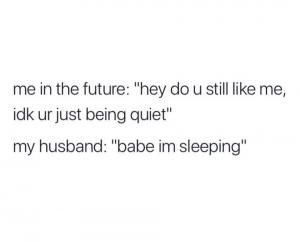 "Me in the future: ""Hey do u still like me, idk ur just being quiet""