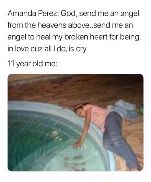 Amanda Perez: God, send me an angel from the heavens above..send me an angel to heal my broken heart for being in love cuz all I do, is cry  11 year old me: