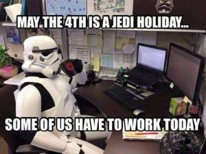 May the 4th is a Jedi Holiday...  Some of us have to work today