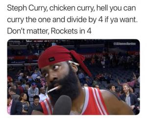Steph Curry, chicken curry, hell you can curry one and divide by 4 if ya want. Don't matter, Rockets in 4
